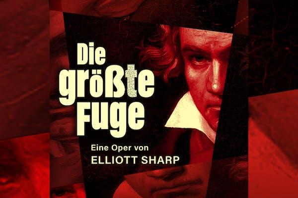»Die größte Fuge« – Eine Oper von Elliott Sharp